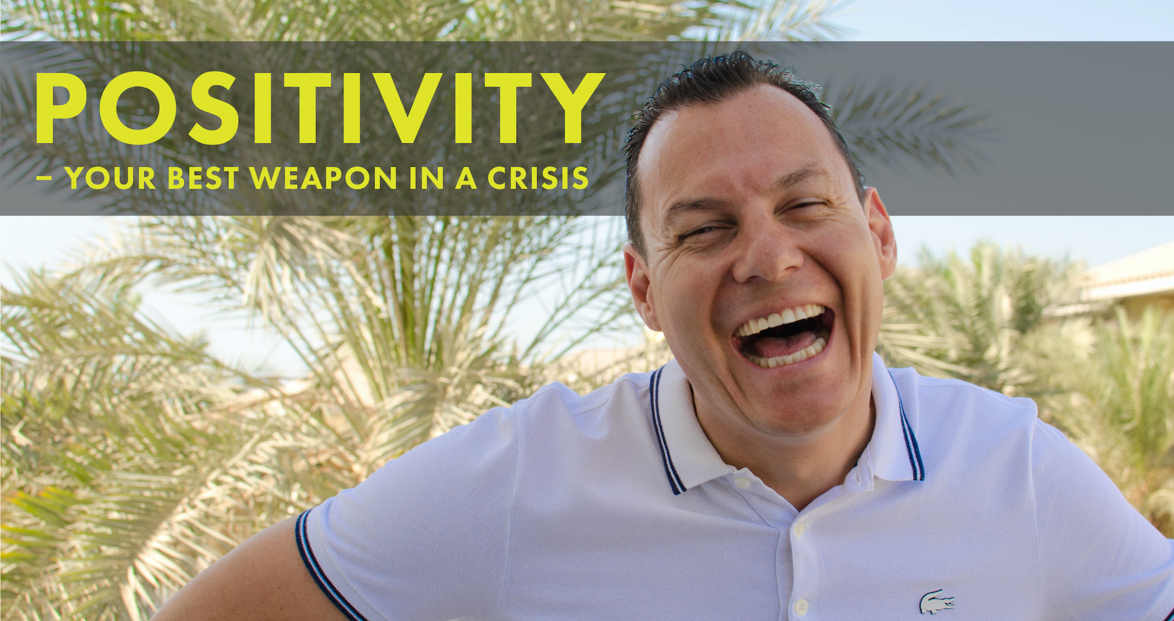 Positivity – your best weapon in a crisis